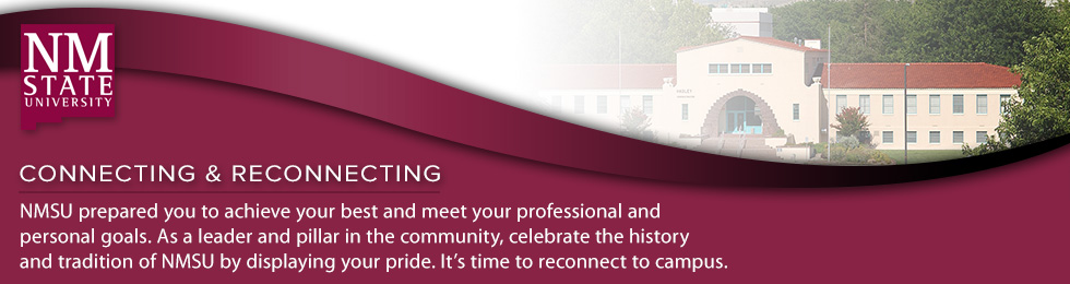 Connecting & Reconnecting.  NMSU prepared you to achieve your best and meet your professional and personal goals. As a leader and pillar in the community, celebrate the history and tradition of NMSU by displaying your pride. It's time to reconnect to campus.