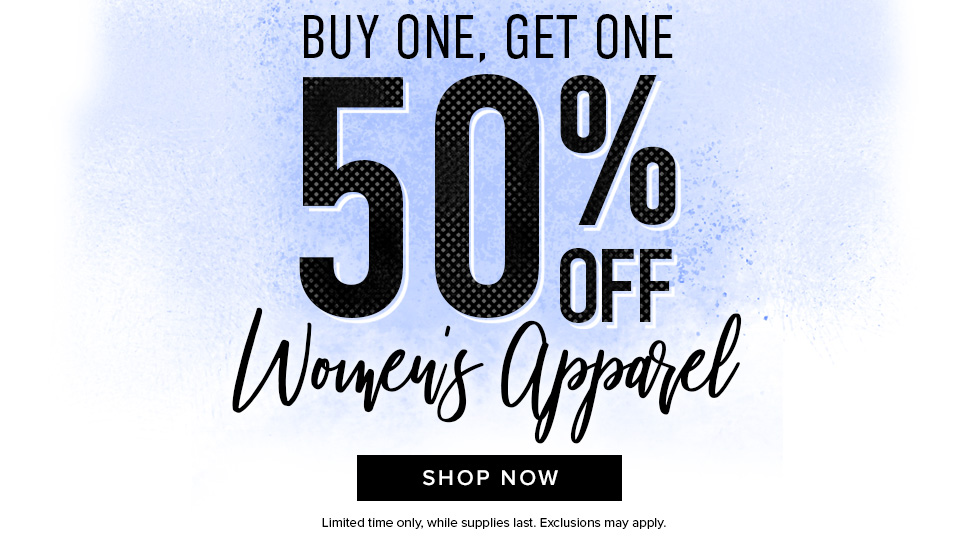 Buy one, get one 50% off Women's Apparel. Limited time only, while supplies last. Exclusions may apply. Click to shop now.